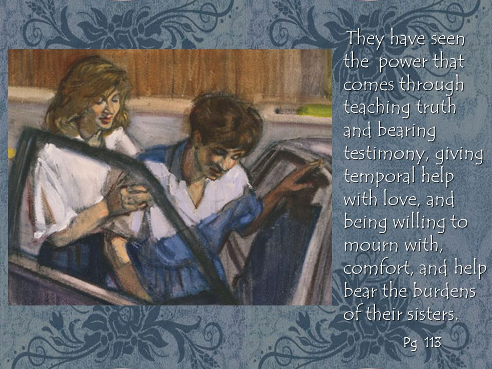 They have seen the power that comes through teaching truth and bearing testimony, giving temporal help with love, and being willing to mourn with, com
