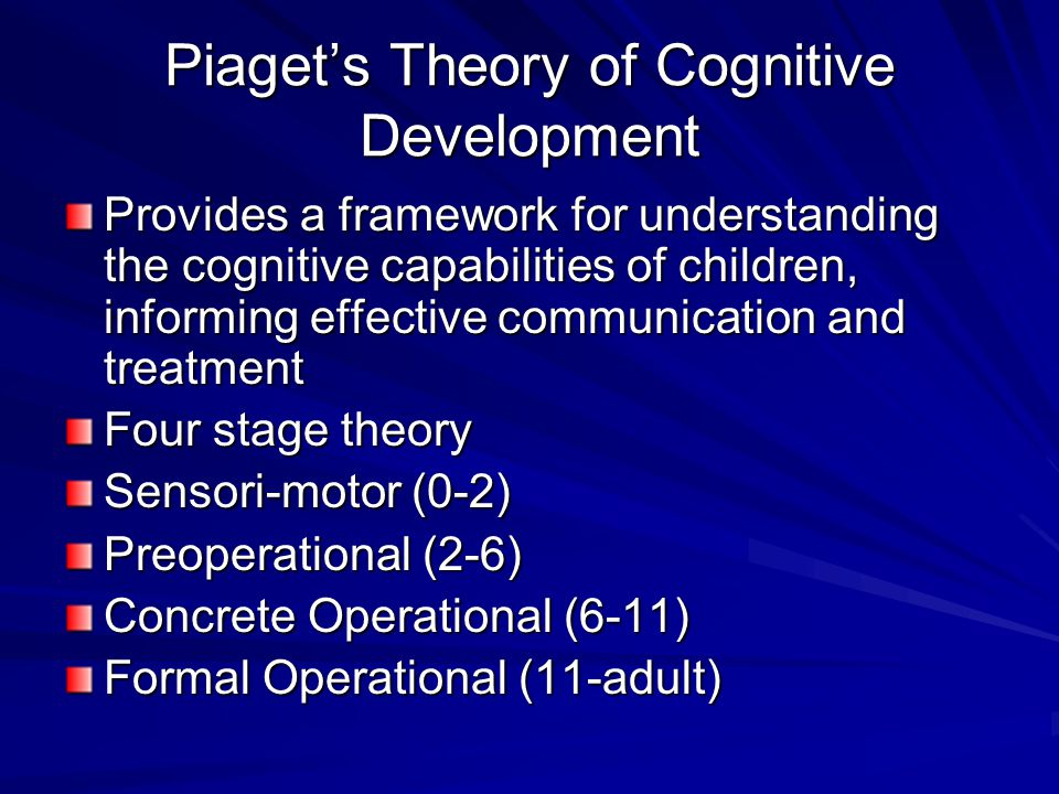 Piaget's Theory of Cognitive Development Provides a framework for understanding the cognitive capabilities of children, informing effective communication and treatment Four stage theory Sensori-motor (0-2) Preoperational (2-6) Concrete Operational (6-11) Formal Operational (11-adult)