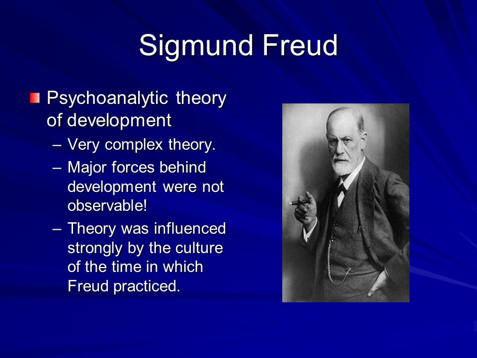 Sigmund Freud Psychoanalytic theory of development –Very complex theory. –Major forces behind development were not observable! –Theory was influenced