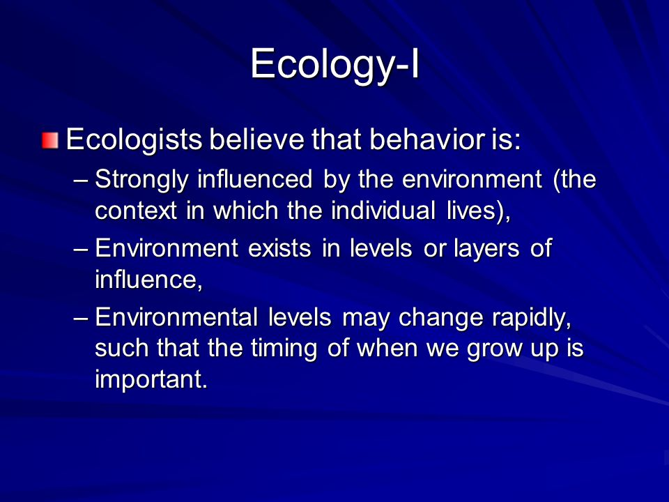 Ecology-I Ecologists believe that behavior is: –Strongly influenced by the environment (the context in which the individual lives), –Environment exist