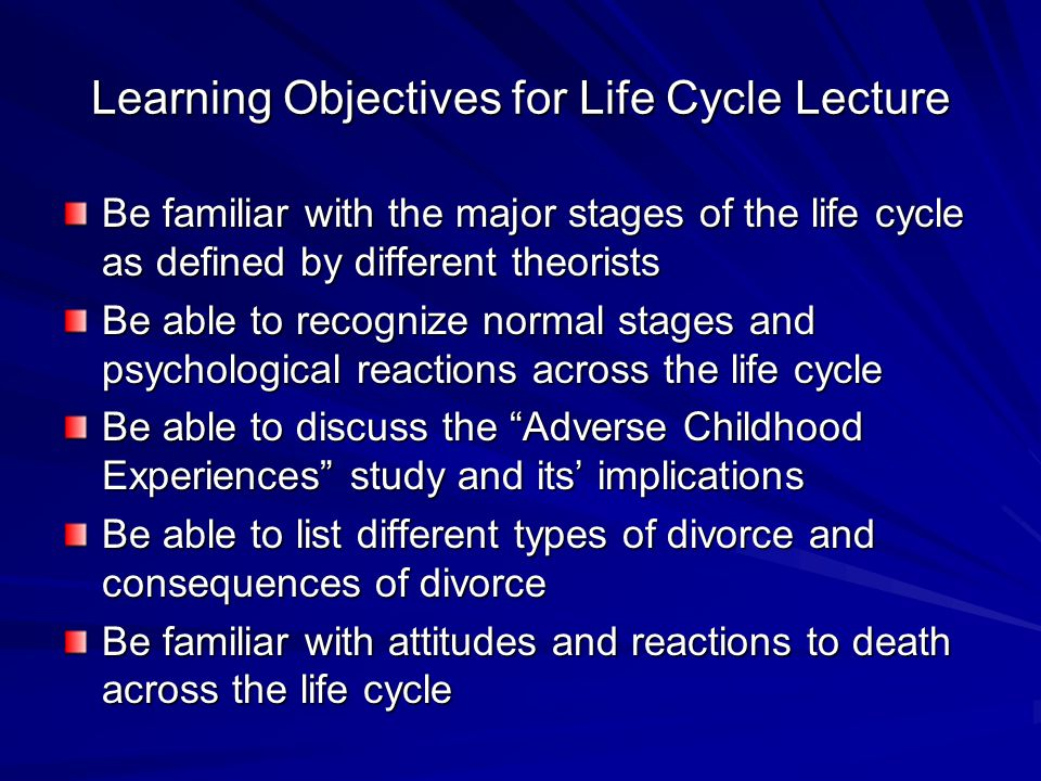 Learning Objectives for Life Cycle Lecture Be familiar with the major stages of the life cycle as defined by different theorists Be able to recognize normal stages and psychological reactions across the life cycle Be able to discuss the Adverse Childhood Experiences study and its' implications Be able to list different types of divorce and consequences of divorce Be familiar with attitudes and reactions to death across the life cycle