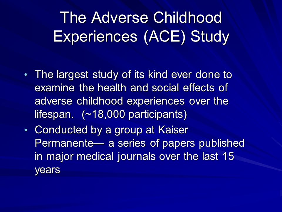 The Adverse Childhood Experiences (ACE) Study The largest study of its kind ever done to examine the health and social effects of adverse childhood experiences over the lifespan.