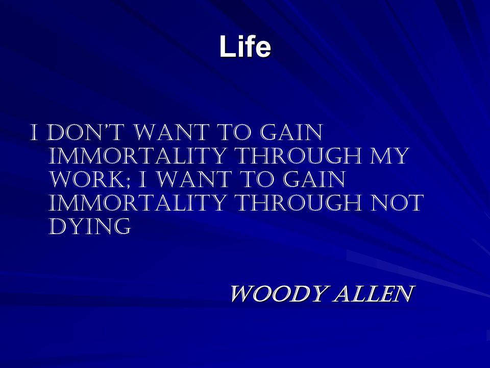 Life I don't want to gain immortality through my work; I want to gain immortality through not dying Woody Allen