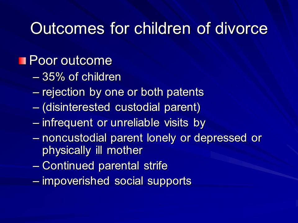 Outcomes for children of divorce Poor outcome –35% of children –rejection by one or both patents –(disinterested custodial parent) –infrequent or unreliable visits by –noncustodial parent lonely or depressed or physically ill mother –Continued parental strife –impoverished social supports