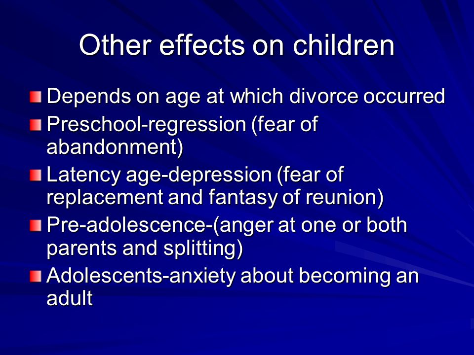 Other effects on children Depends on age at which divorce occurred Preschool-regression (fear of abandonment) Latency age-depression (fear of replacement and fantasy of reunion) Pre-adolescence-(anger at one or both parents and splitting) Adolescents-anxiety about becoming an adult