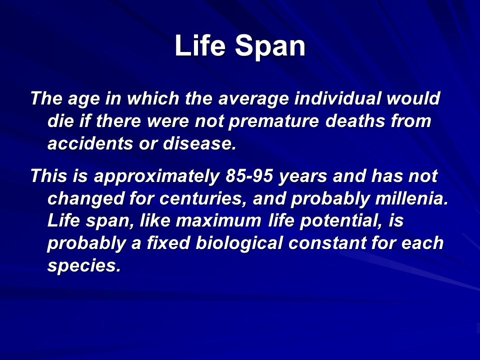 Life Span The age in which the average individual would die if there were not premature deaths from accidents or disease. This is approximately 85-95