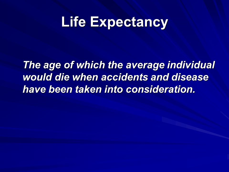 Life Expectancy The age of which the average individual would die when accidents and disease have been taken into consideration.