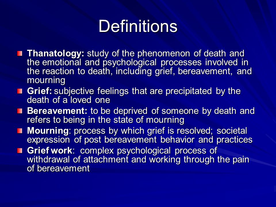 Definitions Thanatology: study of the phenomenon of death and the emotional and psychological processes involved in the reaction to death, including g