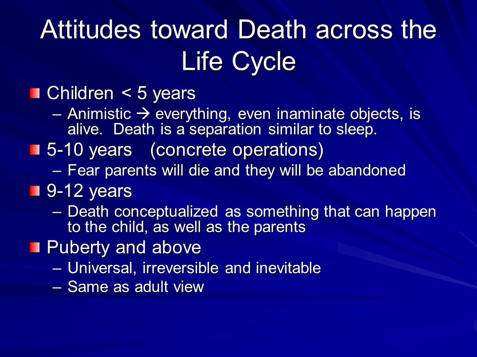 Attitudes toward Death across the Life Cycle Children < 5 years –Animistic  everything, even inaminate objects, is alive. Death is a separation simil