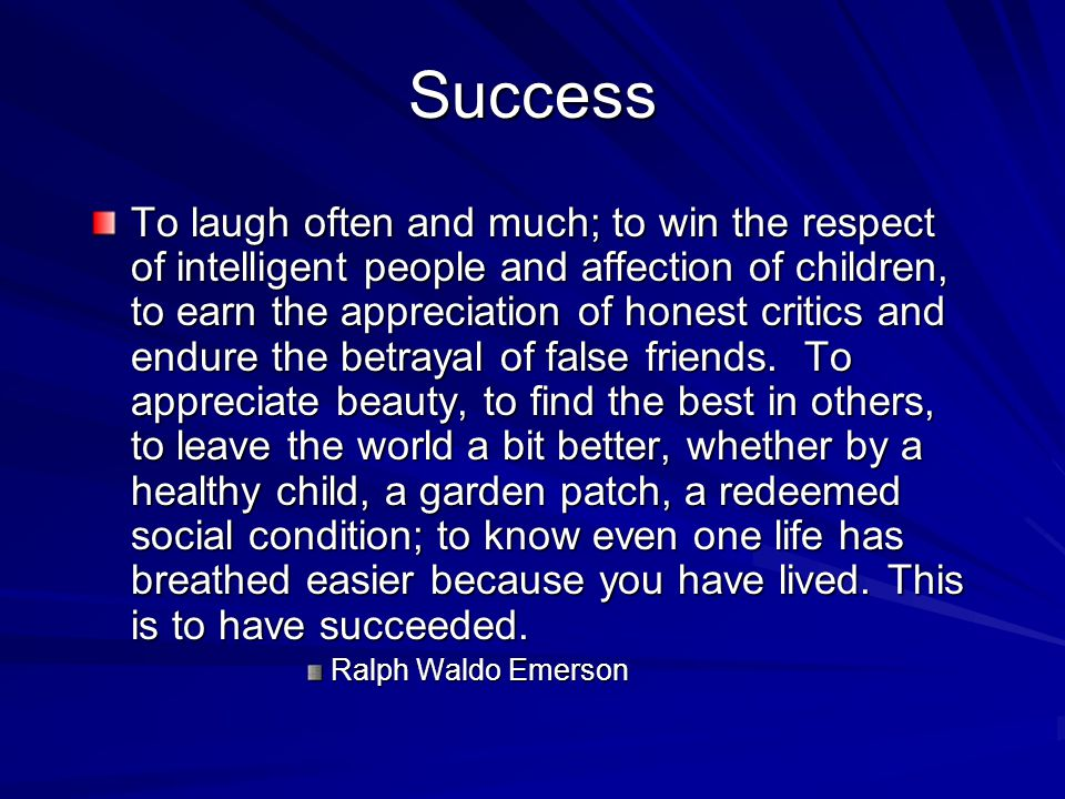 Success To laugh often and much; to win the respect of intelligent people and affection of children, to earn the appreciation of honest critics and endure the betrayal of false friends.