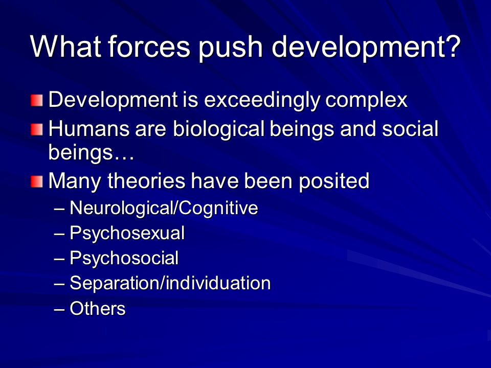 What forces push development? Development is exceedingly complex Humans are biological beings and social beings… Many theories have been posited –Neur