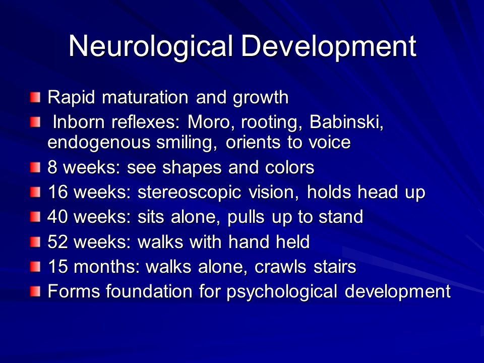 Neurological Development Rapid maturation and growth Inborn reflexes: Moro, rooting, Babinski, endogenous smiling, orients to voice Inborn reflexes: M