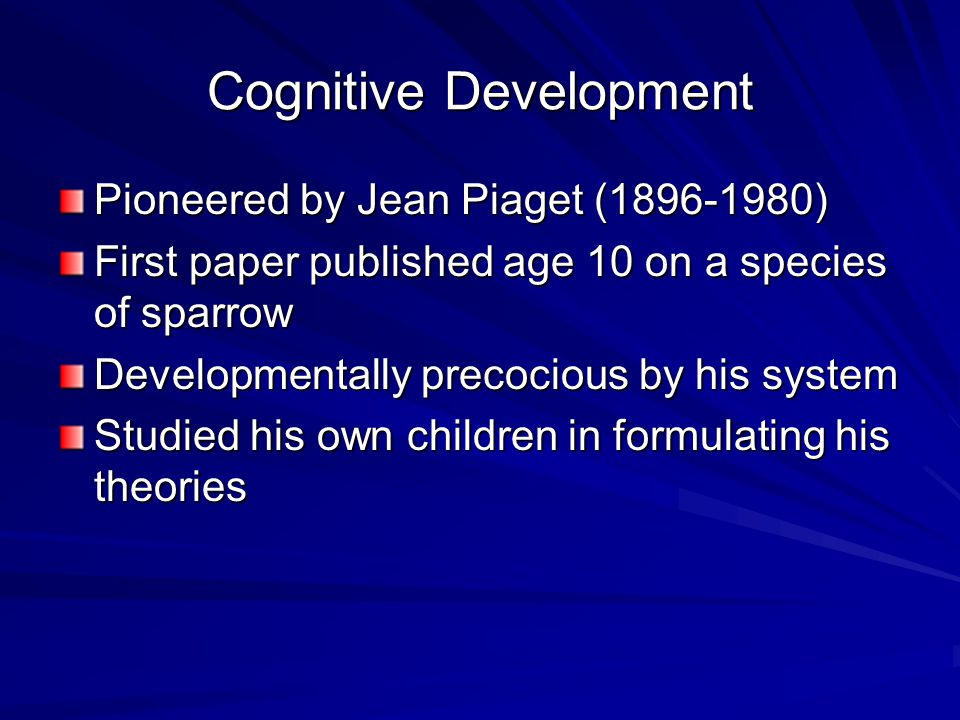 Cognitive Development Pioneered by Jean Piaget (1896-1980) First paper published age 10 on a species of sparrow Developmentally precocious by his syst