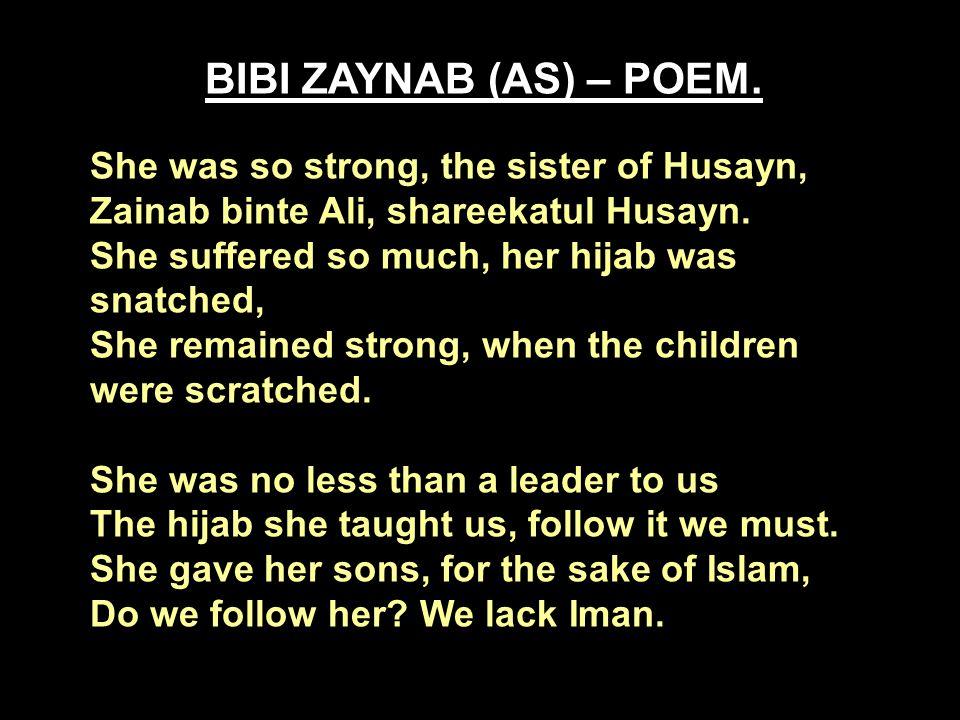 BIBI ZAYNAB (AS) – POEM. She was so strong, the sister of Husayn, Zainab binte Ali, shareekatul Husayn. She suffered so much, her hijab was snatched,