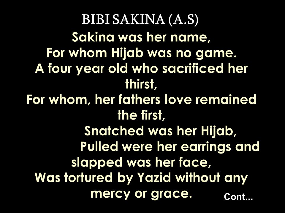 BIBI SAKINA (A.S) On the hot sands of Karbalaa, Kufa and Shaam, she was tied in shackles and chains, The child who was hurt as pebbles and stones poured as rain.