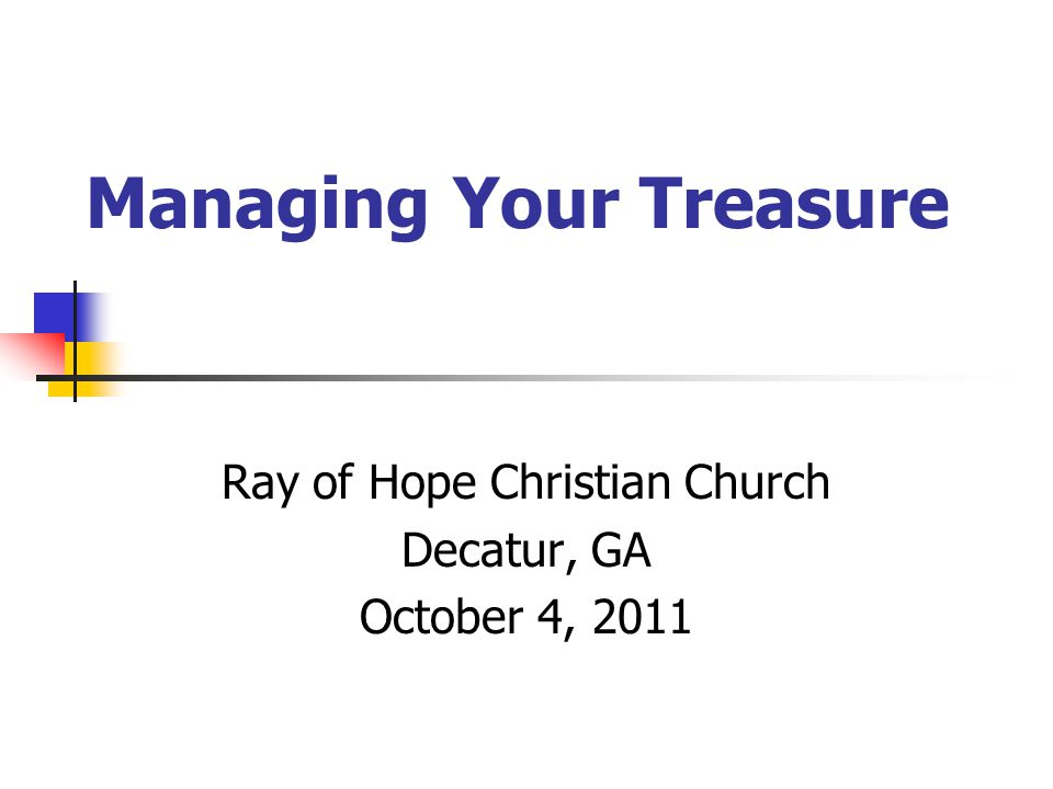 Managing Your Treasure Ray of Hope Christian Church Decatur, GA October 4, 2011