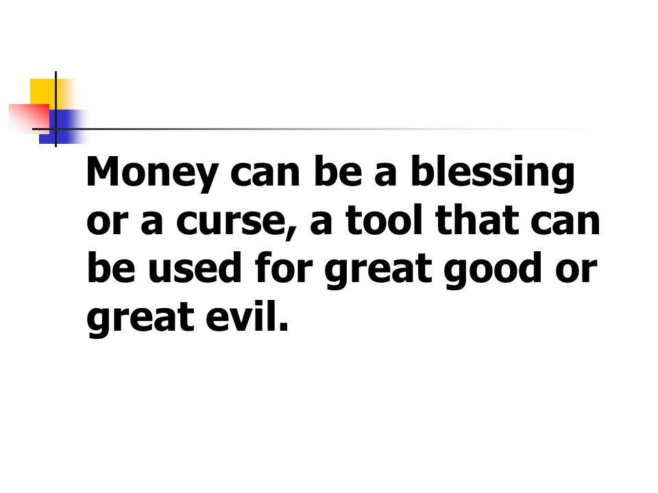 Money can be a blessing or a curse, a tool that can be used for great good or great evil.