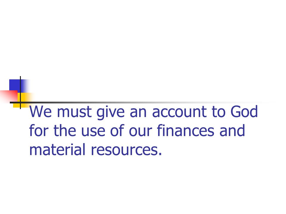 We must give an account to God for the use of our finances and material resources.