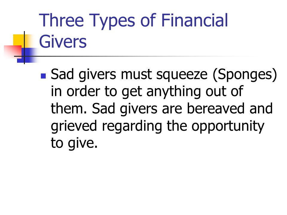 Three Types of Financial Givers Sad givers must squeeze (Sponges) in order to get anything out of them.