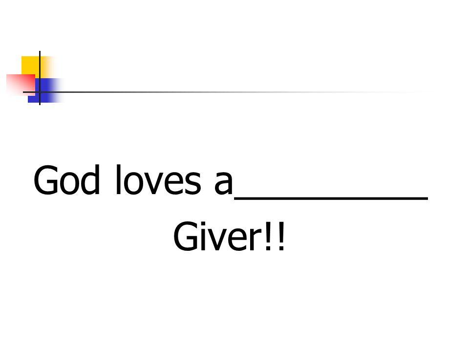 God loves a_________ Giver!!