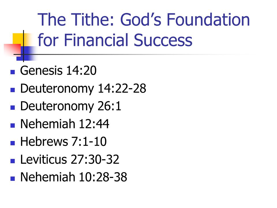 The Tithe: God's Foundation for Financial Success Genesis 14:20 Deuteronomy 14:22-28 Deuteronomy 26:1 Nehemiah 12:44 Hebrews 7:1-10 Leviticus 27:30-32 Nehemiah 10:28-38
