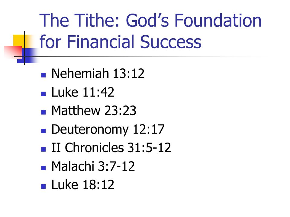The Tithe: God's Foundation for Financial Success Nehemiah 13:12 Luke 11:42 Matthew 23:23 Deuteronomy 12:17 II Chronicles 31:5-12 Malachi 3:7-12 Luke 18:12