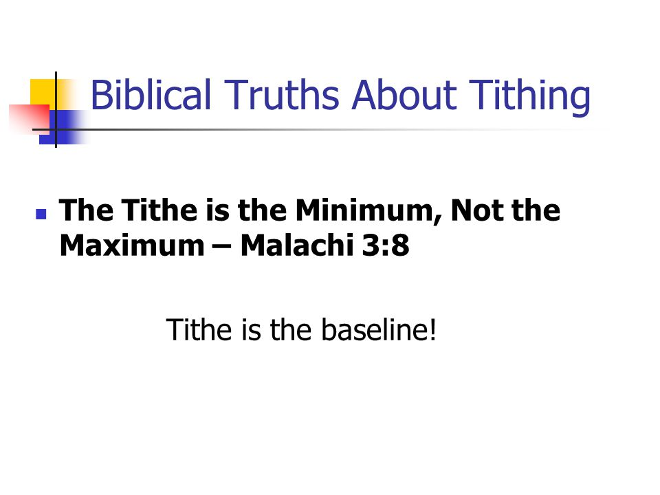 Biblical Truths About Tithing The Tithe is the Minimum, Not the Maximum – Malachi 3:8 Tithe is the baseline!