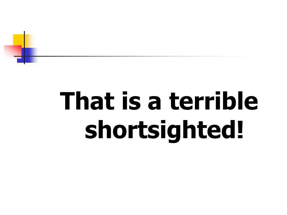 That is a terrible shortsighted!