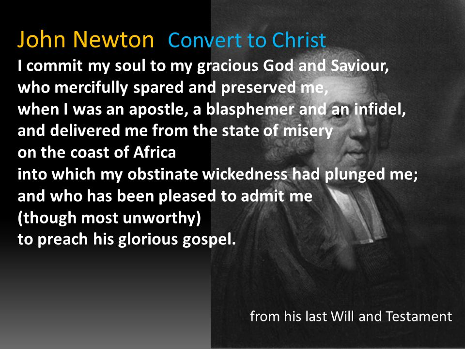 John Newton Convert to Christ I commit my soul to my gracious God and Saviour, who mercifully spared and preserved me, when I was an apostle, a blasphemer and an infidel, and delivered me from the state of misery on the coast of Africa into which my obstinate wickedness had plunged me; and who has been pleased to admit me (though most unworthy) to preach his glorious gospel.