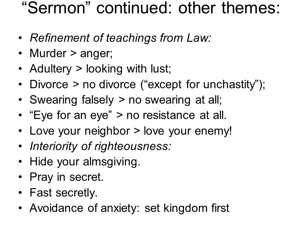 Sermon continued: other themes: Refinement of teachings from Law: Murder > anger; Adultery > looking with lust; Divorce > no divorce ( except for unchastity ); Swearing falsely > no swearing at all; Eye for an eye > no resistance at all.