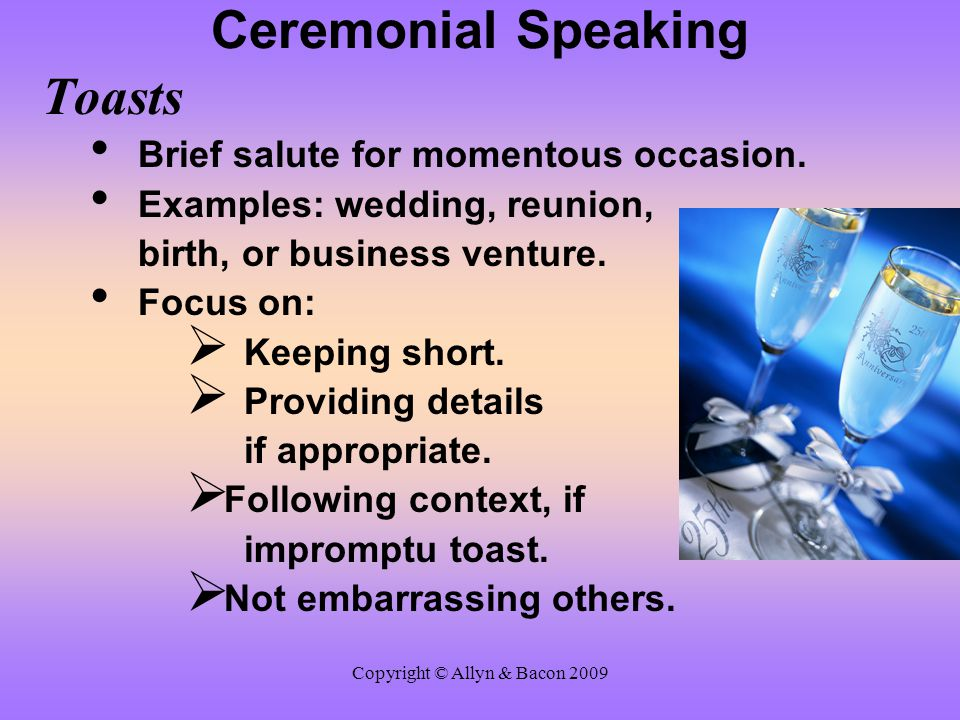 Copyright © Allyn & Bacon 2009 Ceremonial Speaking Toasts Brief salute for momentous occasion. Examples: wedding, reunion, birth, or business venture.