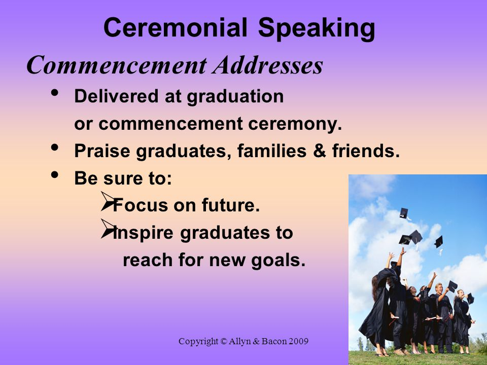 Copyright © Allyn & Bacon 2009 Ceremonial Speaking Commencement Addresses Delivered at graduation or commencement ceremony. Praise graduates, families