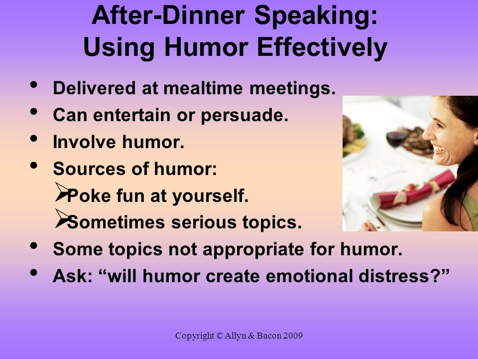 Copyright © Allyn & Bacon 2009 After-Dinner Speaking: Using Humor Effectively Delivered at mealtime meetings. Can entertain or persuade. Involve humor