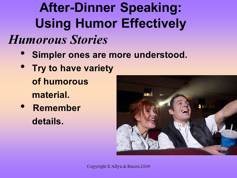 Copyright © Allyn & Bacon 2009 After-Dinner Speaking: Using Humor Effectively Humorous Stories Simpler ones are more understood. Try to have variety o