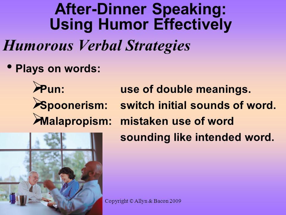 Copyright © Allyn & Bacon 2009 After-Dinner Speaking: Using Humor Effectively Humorous Verbal Strategies Plays on words:  Pun: use of double meanings