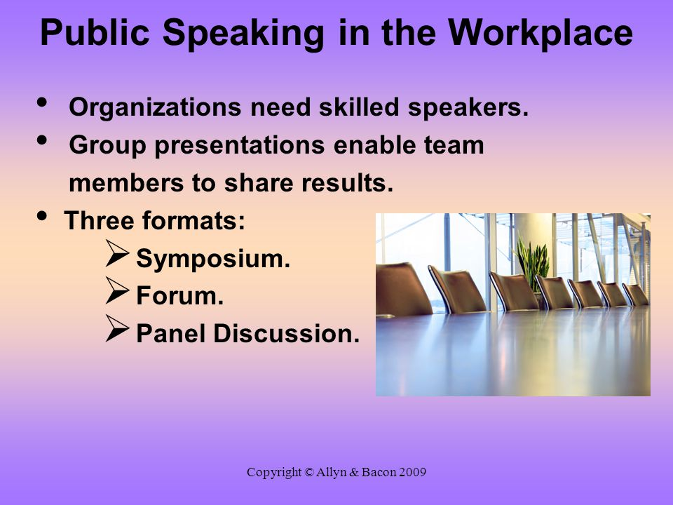 Copyright © Allyn & Bacon 2009 Public Speaking in the Workplace Organizations need skilled speakers. Group presentations enable team members to share