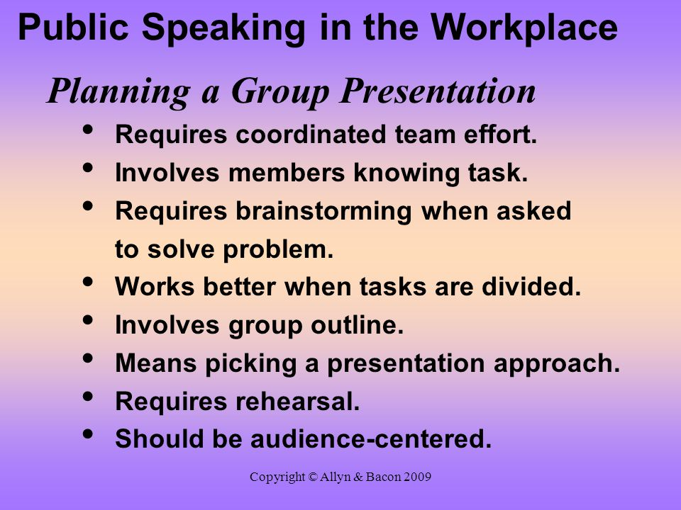 Copyright © Allyn & Bacon 2009 Public Speaking in the Workplace Making a Group Presentation Everyone should know purpose.