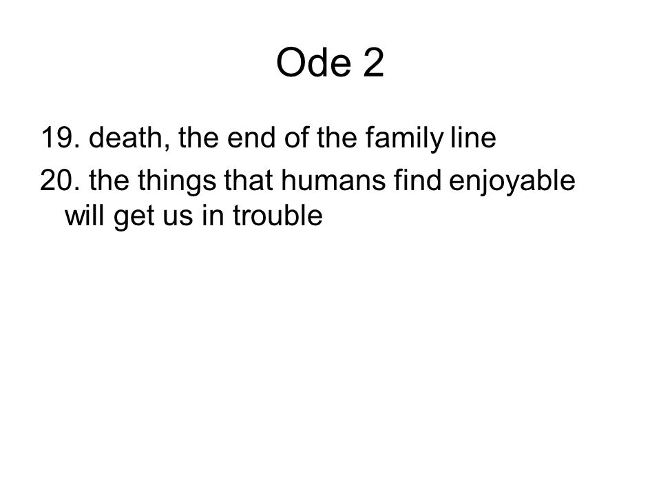 Ode 2 19. death, the end of the family line 20. the things that humans find enjoyable will get us in trouble