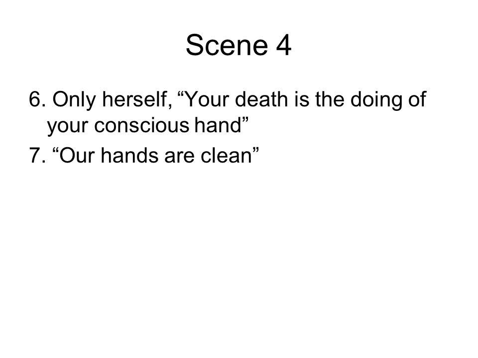 """Scene 4 6. Only herself, """"Your death is the doing of your conscious hand"""" 7. """"Our hands are clean"""""""