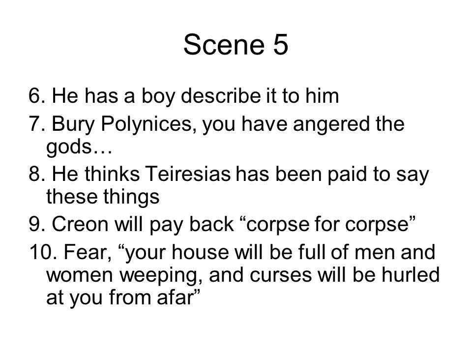 Scene 5 6. He has a boy describe it to him 7. Bury Polynices, you have angered the gods… 8. He thinks Teiresias has been paid to say these things 9. C