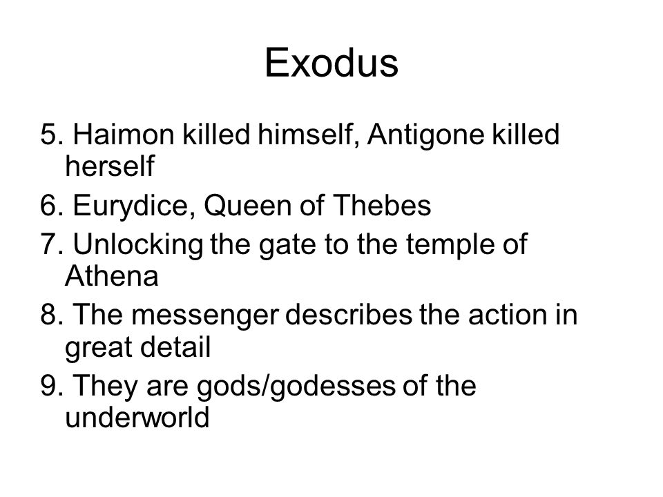 Exodus 5. Haimon killed himself, Antigone killed herself 6. Eurydice, Queen of Thebes 7. Unlocking the gate to the temple of Athena 8. The messenger d