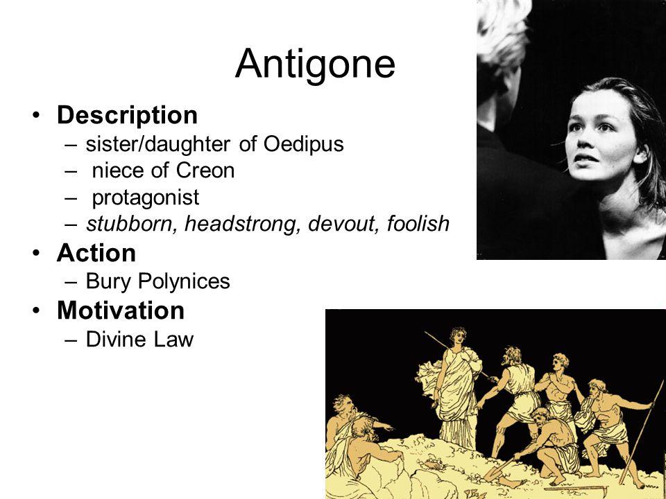 Antigone Description –sister/daughter of Oedipus – niece of Creon – protagonist –stubborn, headstrong, devout, foolish Action –Bury Polynices Motivati