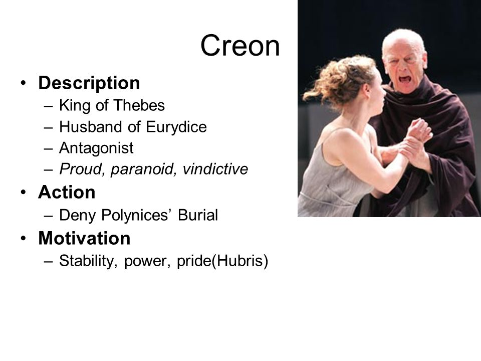 Creon Description –King of Thebes –Husband of Eurydice –Antagonist –Proud, paranoid, vindictive Action –Deny Polynices' Burial Motivation –Stability,