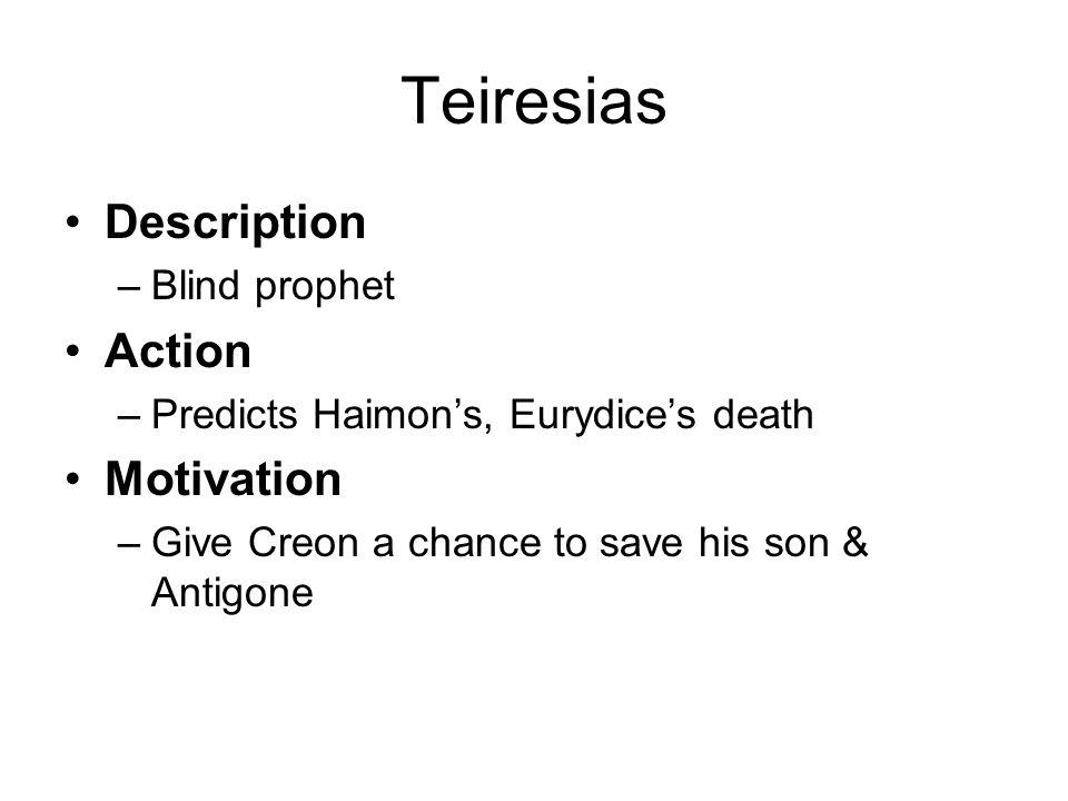 Teiresias Description –Blind prophet Action –Predicts Haimon's, Eurydice's death Motivation –Give Creon a chance to save his son & Antigone