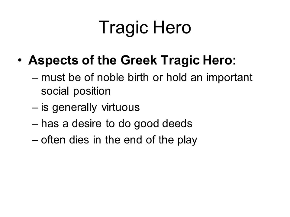 Tragic Hero Aspects of the Greek Tragic Hero: –must be of noble birth or hold an important social position –is generally virtuous –has a desire to do