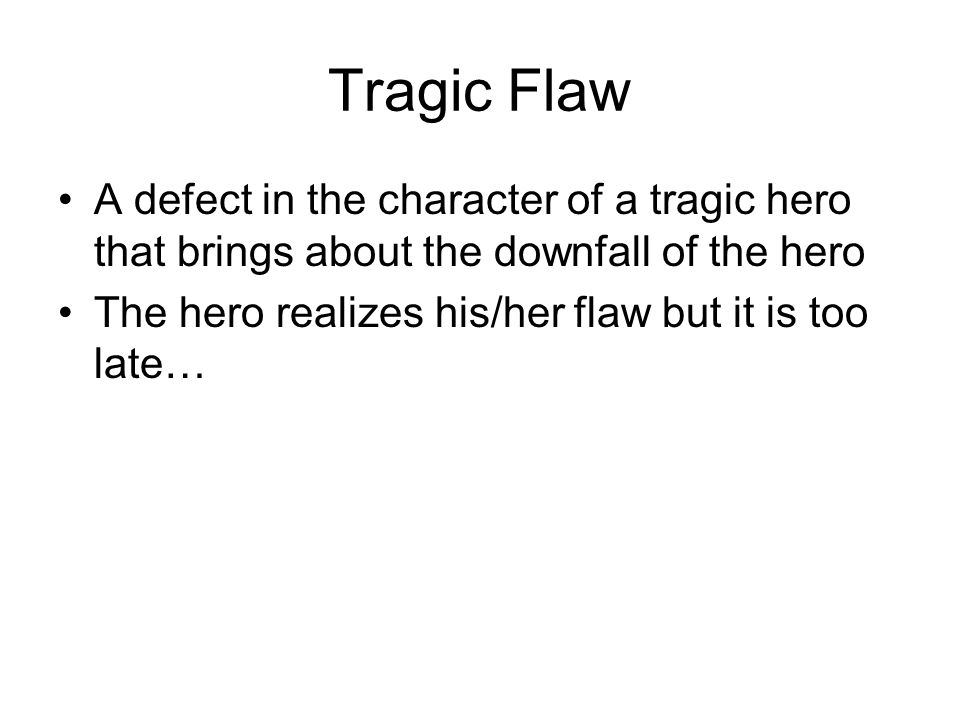 Tragic Flaw A defect in the character of a tragic hero that brings about the downfall of the hero The hero realizes his/her flaw but it is too late…