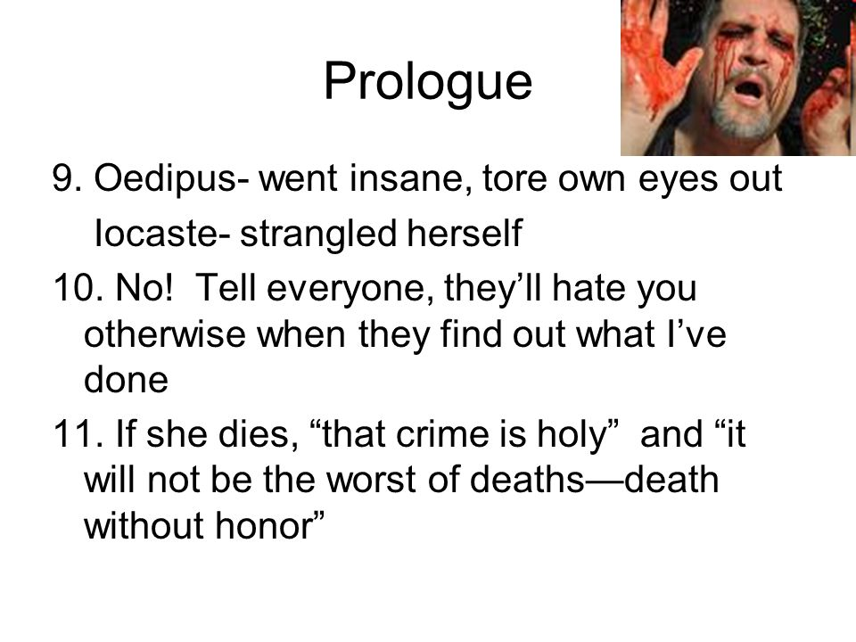 Prologue 9. Oedipus- went insane, tore own eyes out Iocaste- strangled herself 10. No! Tell everyone, they'll hate you otherwise when they find out wh
