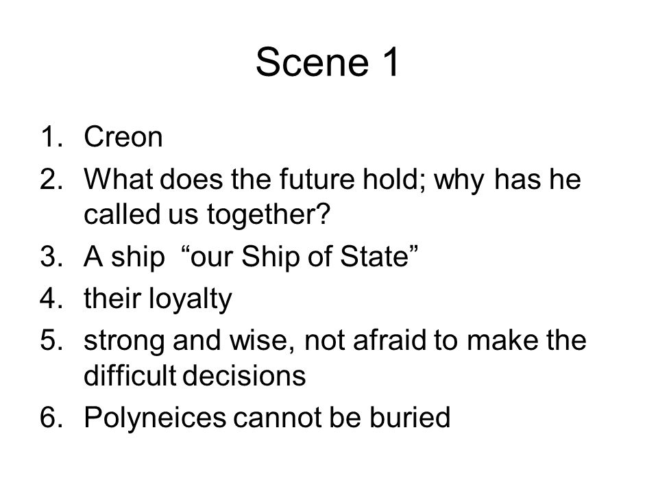 """Scene 1 1.Creon 2.What does the future hold; why has he called us together? 3.A ship """"our Ship of State"""" 4.their loyalty 5.strong and wise, not afraid"""