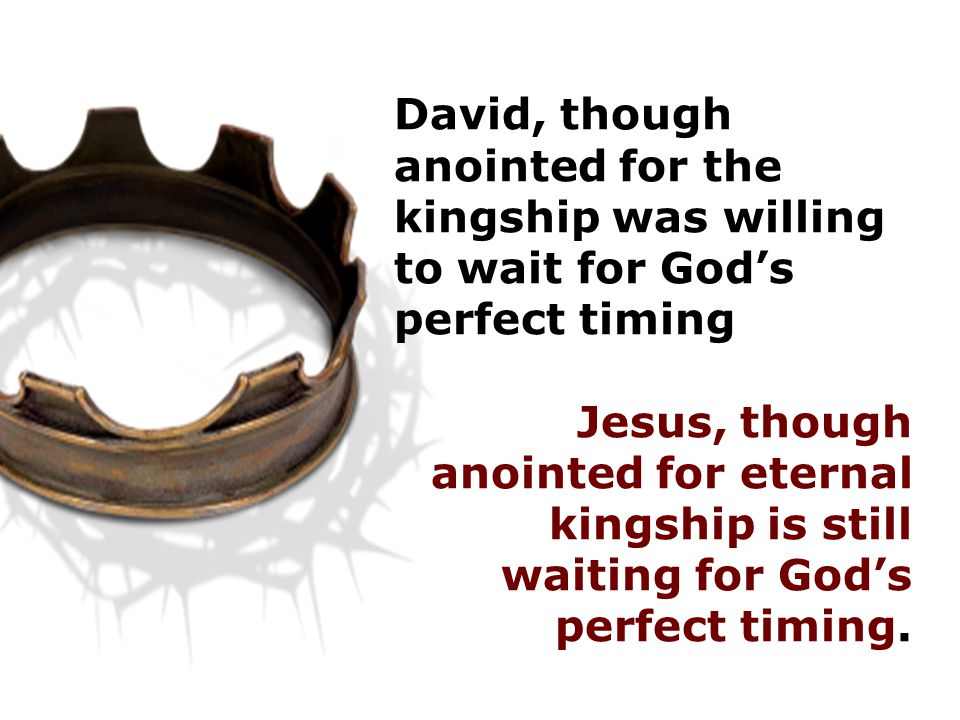 David, though anointed for the kingship was willing to wait for God's perfect timing Jesus, though anointed for eternal kingship is still waiting for God's perfect timing.