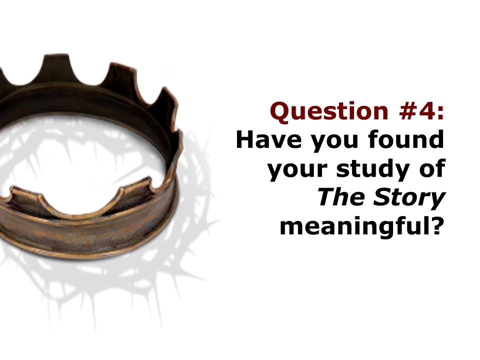 Question #4: Have you found your study of The Story meaningful?